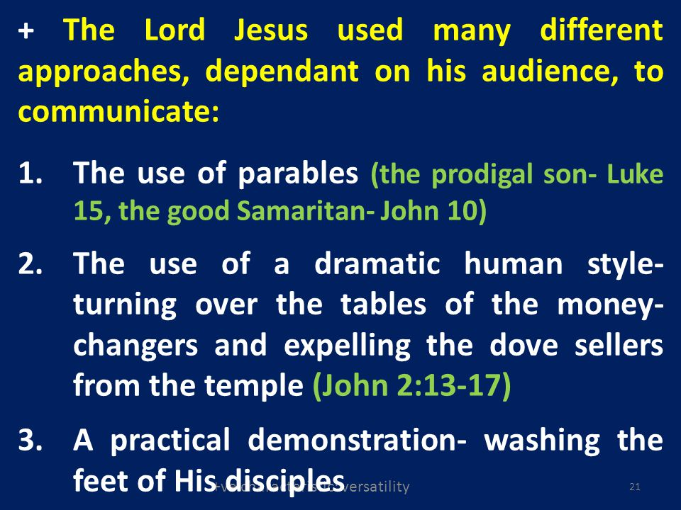 +ve characteristic: versatility 21 + The Lord Jesus used many different approaches, dependant on his audience, to communicate: 1.The use of parables (the prodigal son- Luke 15, the good Samaritan- John 10) 2.The use of a dramatic human style- turning over the tables of the money- changers and expelling the dove sellers from the temple (John 2:13-17) 3.A practical demonstration- washing the feet of His disciples