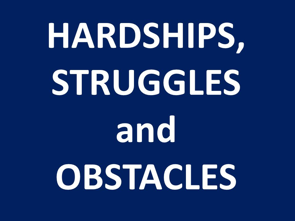 HARDSHIPS, STRUGGLES and OBSTACLES