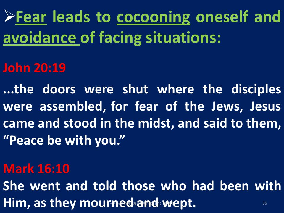 -ve characteristic: fear 35 Fear leads to cocooning oneself and avoidance of facing situations: John 20:19...the doors were shut where the disciples were assembled, for fear of the Jews, Jesus came and stood in the midst, and said to them, Peace be with you.