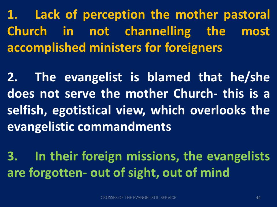 CROSSES OF THE EVANGELISTIC SERVICE44 1.Lack of perception the mother pastoral Church in not channelling the most accomplished ministers for foreigners 2.The evangelist is blamed that he/she does not serve the mother Church- this is a selfish, egotistical view, which overlooks the evangelistic commandments 3.