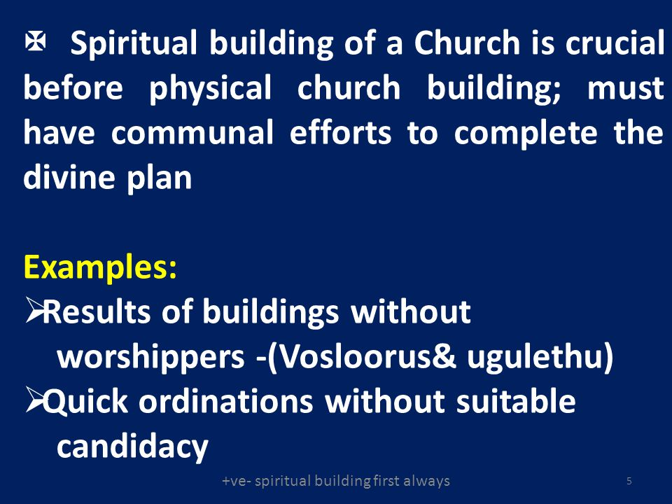 Spiritual building of a Church is crucial before physical church building; must have communal efforts to complete the divine plan Examples: Results of buildings without worshippers -(Vosloorus& ugulethu) Quick ordinations without suitable candidacy 5 +ve- spiritual building first always