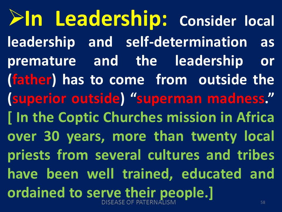 DISEASE OF PATERNALISM 58 In Leadership: Consider local leadership and self-determination as premature and the leadership or (father) has to come from outside the (superior outside) superman madness.