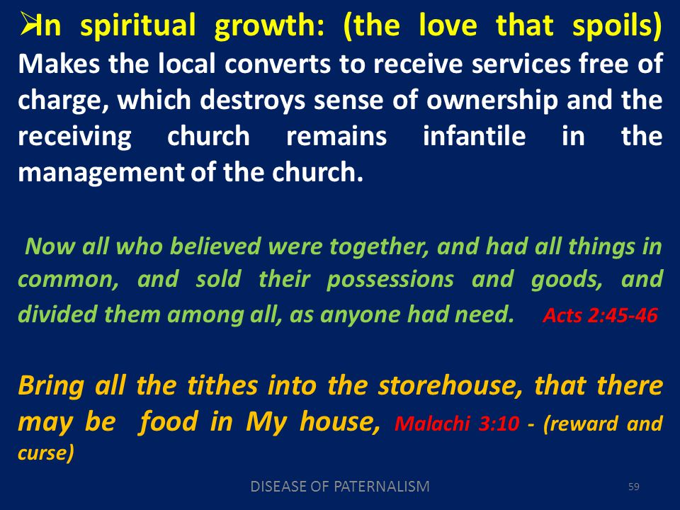 DISEASE OF PATERNALISM 59 In spiritual growth: (the love that spoils) Makes the local converts to receive services free of charge, which destroys sense of ownership and the receiving church remains infantile in the management of the church.