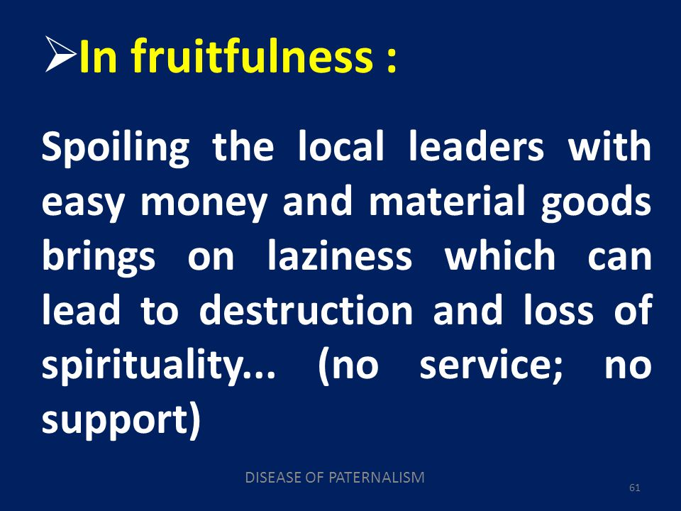 DISEASE OF PATERNALISM 61 In fruitfulness : Spoiling the local leaders with easy money and material goods brings on laziness which can lead to destruction and loss of spirituality...
