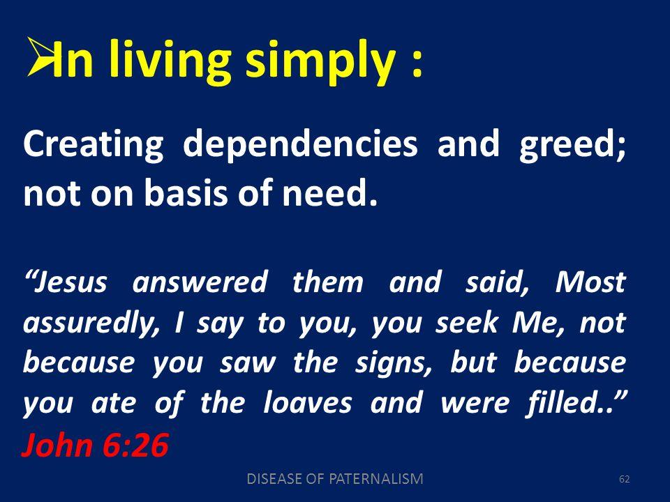 DISEASE OF PATERNALISM 62 In living simply : Creating dependencies and greed; not on basis of need.