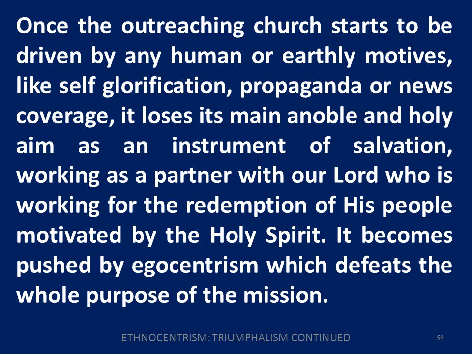 ETHNOCENTRISM: TRIUMPHALISM CONTINUED 66 Once the outreaching church starts to be driven by any human or earthly motives, like self glorification, propaganda or news coverage, it loses its main anoble and holy aim as an instrument of salvation, working as a partner with our Lord who is working for the redemption of His people motivated by the Holy Spirit.