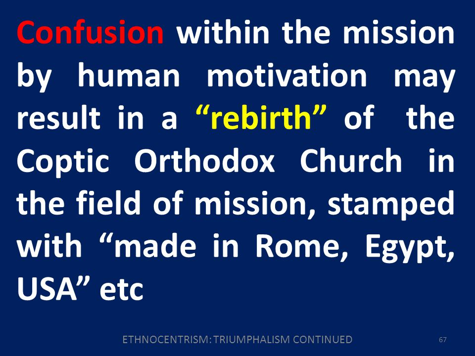 ETHNOCENTRISM: TRIUMPHALISM CONTINUED 67 Confusion within the mission by human motivation may result in a rebirth of the Coptic Orthodox Church in the field of mission, stamped with made in Rome, Egypt, USA etc