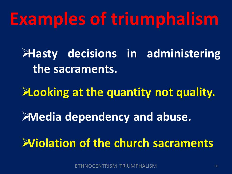ETHNOCENTRISM: TRIUMPHALISM 68 Examples of triumphalism Hasty decisions in administering the sacraments.