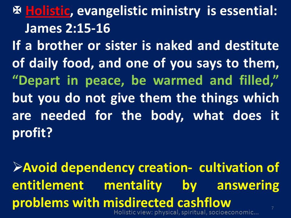 7 Holistic, evangelistic ministry is essential: James 2:15-16 If a brother or sister is naked and destitute of daily food, and one of you says to them, Depart in peace, be warmed and filled, but you do not give them the things which are needed for the body, what does it profit.