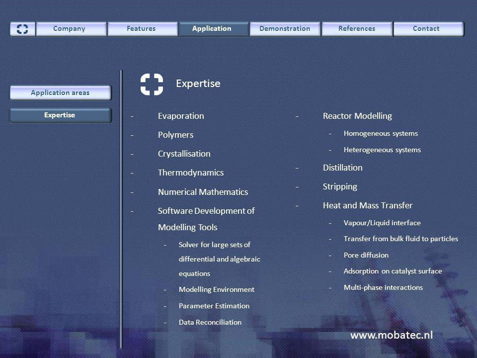 www.mobatec.nl -Reactor Modelling - Homogeneous systems - Heterogeneous systems -Distillation -Stripping -Heat and Mass Transfer - Vapour/Liquid interface - Transfer from bulk fluid to particles - Pore diffusion - Adsorption on catalyst surface - Multi-phase interactions -Evaporation -Polymers -Crystallisation -Thermodynamics -Numerical Mathematics -Software Development of Modelling Tools - Solver for large sets of differential and algebraic equations - Modelling Environment - Parameter Estimation - Data Reconciliation ContactCompany FeaturesApplicationDemonstrationReferences Expertise Application areas Expertise
