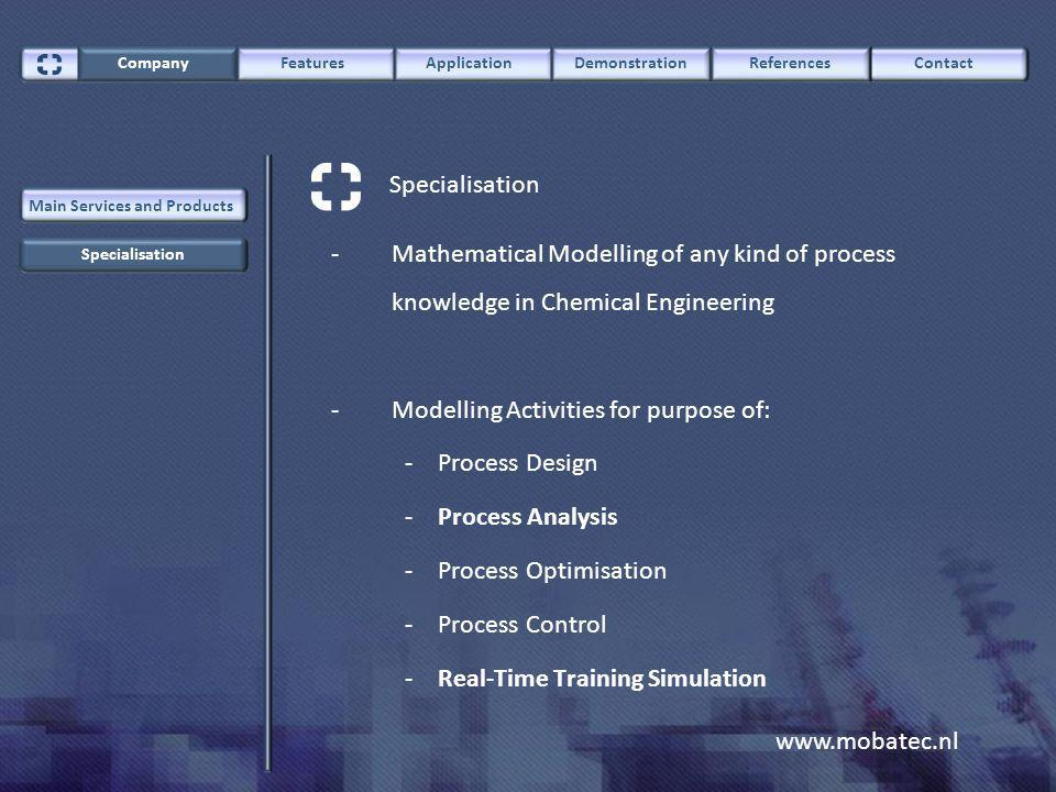 www.mobatec.nl ContactCompany FeaturesApplicationDemonstrationReferences Specialisation Main Services and Products -Mathematical Modelling of any kind of process knowledge in Chemical Engineering -Modelling Activities for purpose of: - Process Design -Process Analysis -Process Optimisation -Process Control -Real-Time Training Simulation Specialisation