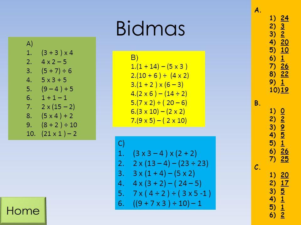 Bidmas A) 1.(3 + 3 ) x 4 2.4 x 2 – 5 3.(5 + 7) ÷ 6 4.5 x 3 + 5 5.(9 – 4 ) + 5 6.1 + 1 – 1 7.2 x (15 – 2) 8.(5 x 4 ) + 2 9.(8 + 2 ) ÷ 10 10.(21 x 1 ) –