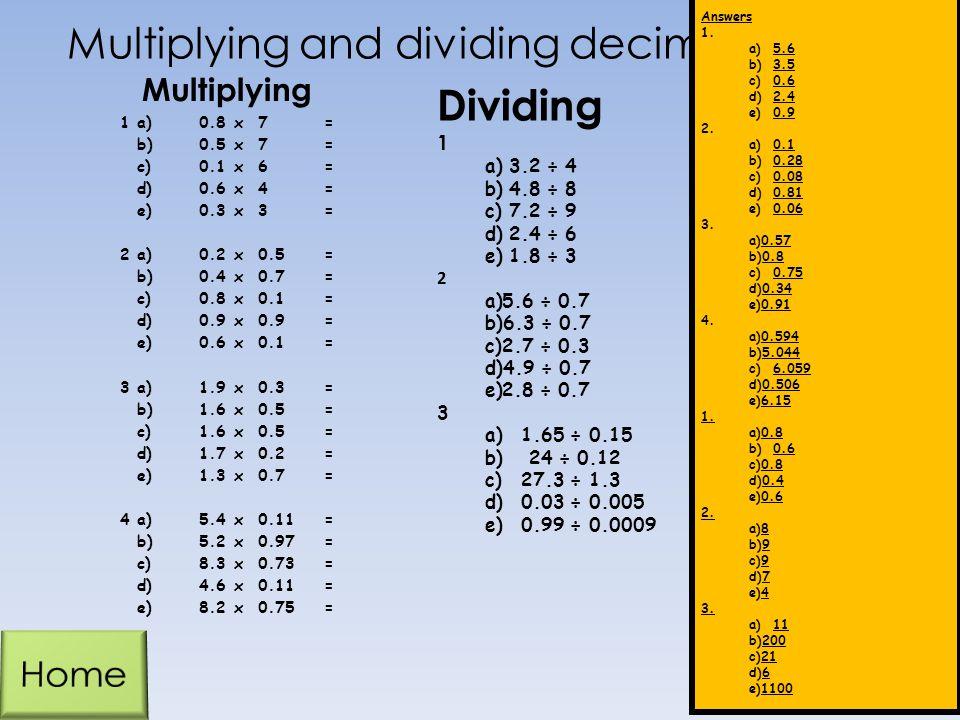 Multiplying and dividing decimals 1a)0.8x7= b)0.5x7= c)0.1x6= d)0.6x4= e)0.3x3= 2a)0.2x0.5= b)0.4x0.7= c)0.8x0.1= d)0.9x = e)0.6x0.1= 3a)1.9x0.3= b)1.