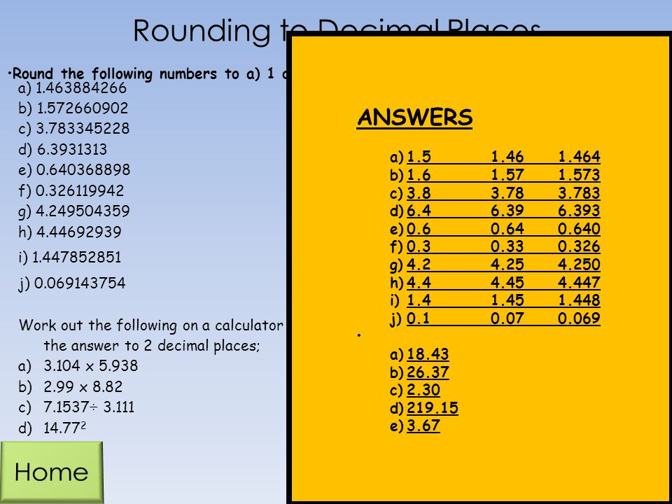 Rounding to Decimal Places a) 1.463884266 b) 1.572660902 c) 3.783345228 d) 6.3931313 e) 0.640368898 f) 0.326119942 g) 4.249504359 h) 4.44692939 i) 1.447852851 j) 0.069143754 Work out the following on a calculator and give the answer to 2 decimal places; a)3.104 x 5.938 b)2.99 x 8.82 c)7.1537÷ 3.111 d)14.77 2 Round the following numbers to a) 1 decimal place b) 2 decimals places c) 3 decimal places ANSWERS a)1.51.461.464 b)1.61.571.573 c)3.83.783.783 d)6.46.396.393 e)0.60.640.640 f)0.30.330.326 g)4.24.254.250 h)4.44.454.447 i)1.41.451.448 j)0.10.070.069 a)18.43 b)26.37 c)2.30 d)219.15 e)3.67