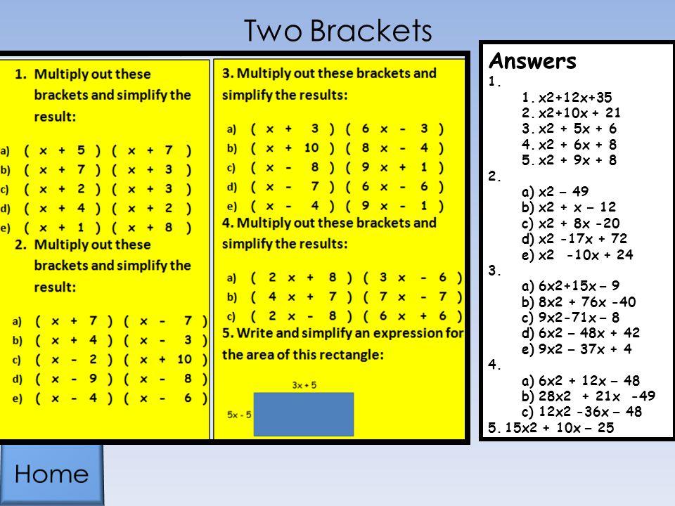 Two Brackets Answers 1. 1.x2+12x+35 2.x2+10x + 21 3.x2 + 5x + 6 4.x2 + 6x + 8 5.x2 + 9x + 8 2. 1.x2 – 49 2.x2 + x – 12 3.x2 + 8x -20 4.x2 -17x + 72 5.