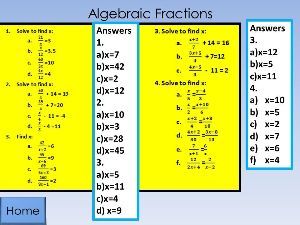 Algebraic Fractions Answers 1. a)x=7 b)x=42 c)x=2 d)x=12 2. a)x=10 b)x=3 c)x=28 d)x=45 3. a)x=5 b)x=11 c)x=4 d) x=9 Answers 3. a)x=12 b)x=5 c)x=11 4.