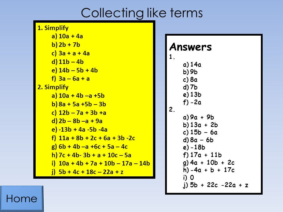 Collecting like terms 1.Simplify a)10a + 4a b)2b + 7b c)3a + a + 4a d)11b – 4b e)14b – 5b + 4b f)3a – 6a + a 2.Simplify a)10a + 4b –a +5b b)8a + 5a +5b – 3b c)12b – 7a + 3b +a d)2b – 8b –a + 9a e)-13b + 4a -5b -4a f)11a + 8b + 2c + 6a + 3b -2c g)6b + 4b –a +6c + 5a – 4c h)7c + 4b- 3b + a + 10c – 5a i)10a + 4b + 7a + 10b – 17a – 14b j)5b + 4c + 18c – 22a + z Answers 1.