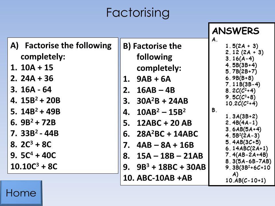 Factorising A) Factorise the following completely: 1.10A + 15 2.24A + 36 3.16A - 64 4.15B 2 + 20B 5.14B 2 + 49B 6.9B 2 + 72B 7.33B 2 - 44B 8.2C 3 + 8C