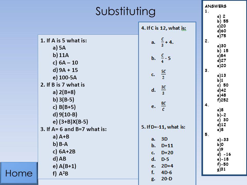 Substituting 1.If A is 5 what is: a)5A b)11A c)6A – 10 d)9A + 15 e)100-5A 2.If B is 7 what is a)2(B+8) b)3(B-5) c)B(B+5) d)9(10-B) e)(3+B)X(B-5) 3.If