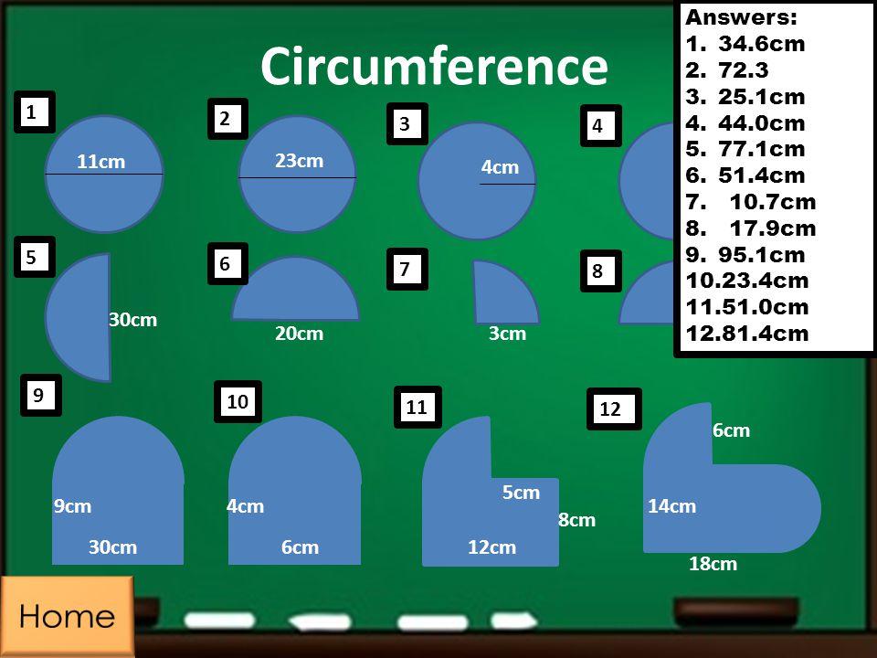 Circumference 11cm 23cm 4cm 7cm 5cm 3cm20cm 30cm 9cm4cm 6cm12cm 8cm 5cm 14cm 18cm 6cm Answers: 1.34.6cm 2.72.3 3.25.1cm 4.44.0cm 5.77.1cm 6.51.4cm 7.