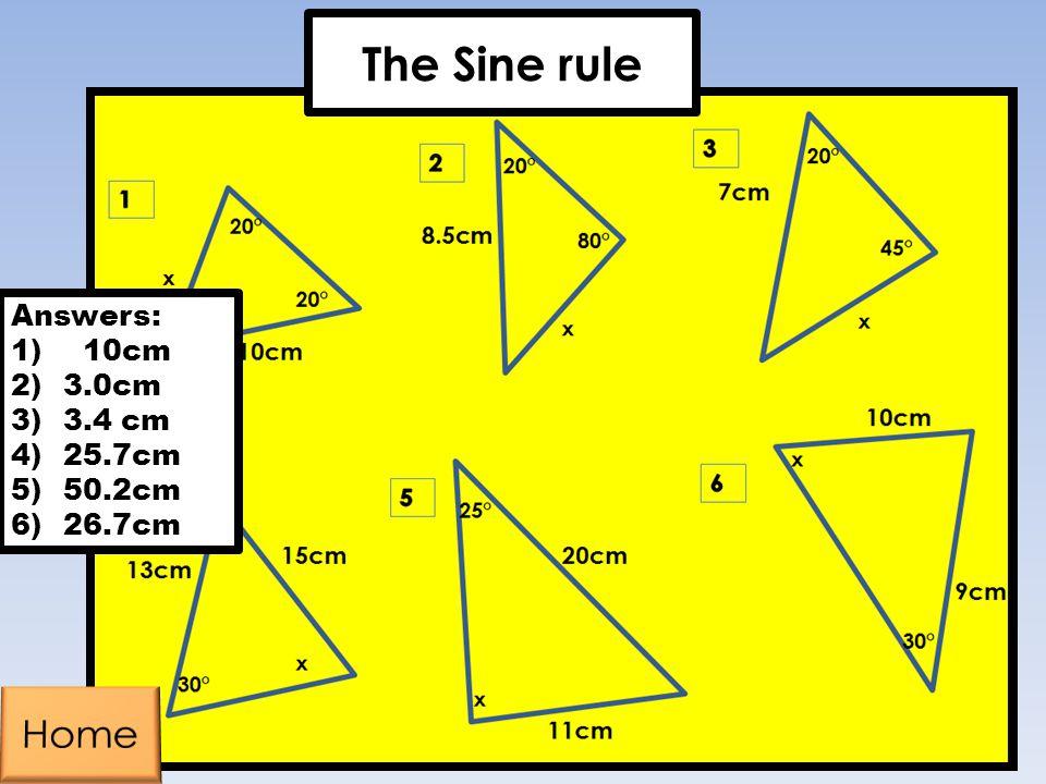 Answers: 1) 10cm 2)3.0cm 3)3.4 cm 4)25.7cm 5)50.2cm 6)26.7cm The Sine rule