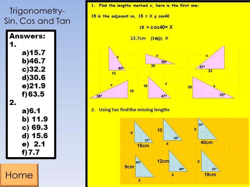Trigonometry- Sin, Cos and Tan Answers: 1. a)15.7 b)46.7 c)32.2 d)30.6 e)21.9 f)63.5 2. a)6.1 b) 11.9 c) 69.3 d) 15.6 e) 2.1 f)7.7 15.7cm