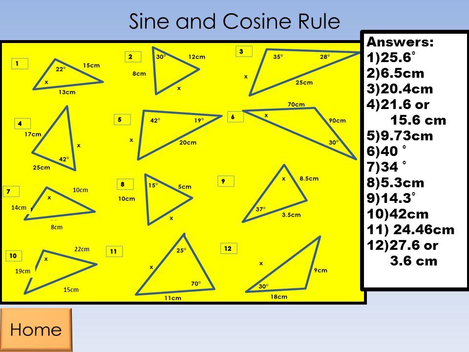 Sine and Cosine Rule Answers: 1)25.6˚ 2)6.5cm 3)20.4cm 4)21.6 or 15.6 cm 5)9.73cm 6)40 ˚ 7)34 ˚ 8)5.3cm 9)14.3˚ 10)42cm 11) 24.46cm 12)27.6 or 3.6 cm