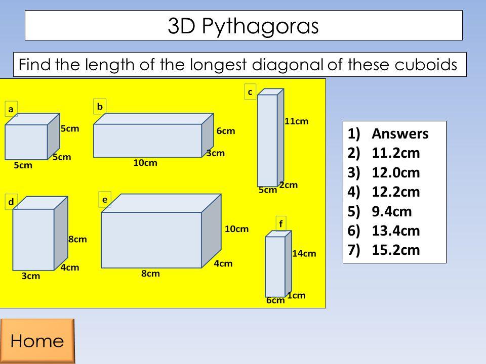 3D Pythagoras Find the length of the longest diagonal of these cuboids 1)Answers 2)11.2cm 3)12.0cm 4)12.2cm 5)9.4cm 6)13.4cm 7)15.2cm