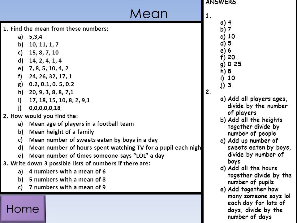 Mean 1.Find the mean from these numbers: a)5,3,4 b)10, 11, 1, 7 c)15, 8, 7, 10 d)14, 2, 4, 1, 4 e)7, 8, 5, 10, 4, 2 f)24, 26, 32, 17, 1 g)0.2, 0.1, 0.