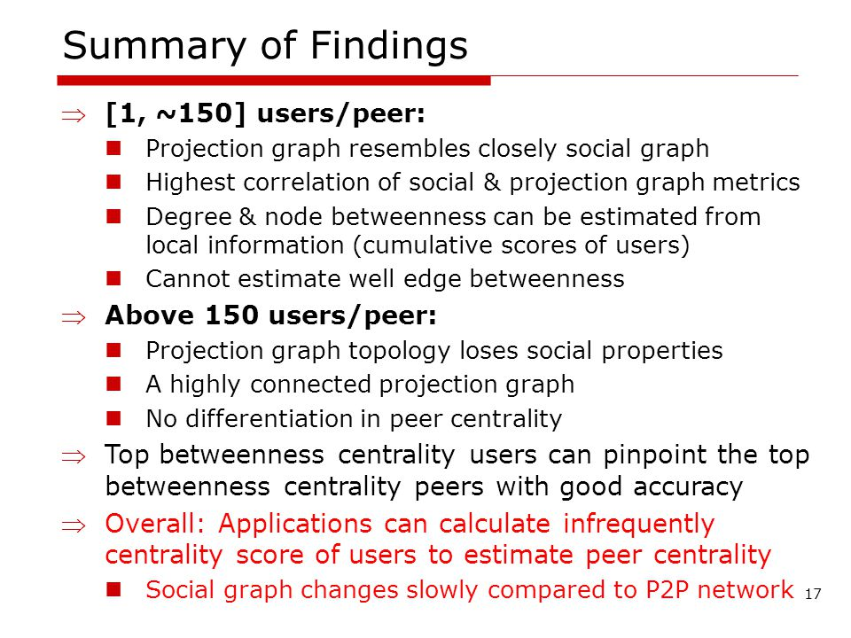 Summary of Findings [1, ~150] users/peer: Projection graph resembles closely social graph Highest correlation of social & projection graph metrics Degree & node betweenness can be estimated from local information (cumulative scores of users) Cannot estimate well edge betweenness Above 150 users/peer: Projection graph topology loses social properties A highly connected projection graph No differentiation in peer centrality Top betweenness centrality users can pinpoint the top betweenness centrality peers with good accuracy Overall: Applications can calculate infrequently centrality score of users to estimate peer centrality Social graph changes slowly compared to P2P network 17