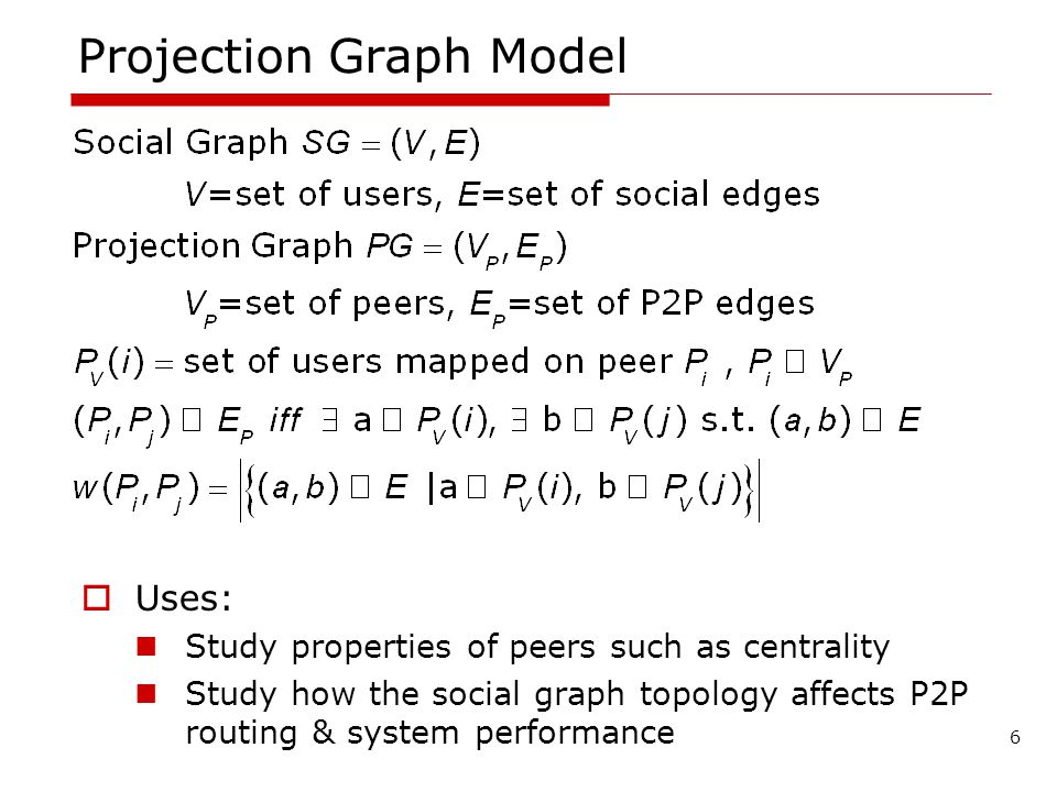 Projection Graph Model Uses: Study properties of peers such as centrality Study how the social graph topology affects P2P routing & system performance 6