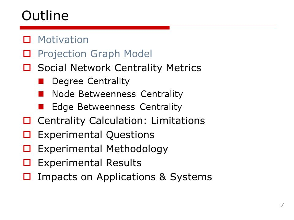 7 Outline Motivation Projection Graph Model Social Network Centrality Metrics Degree Centrality Node Betweenness Centrality Edge Betweenness Centrality Centrality Calculation: Limitations Experimental Questions Experimental Methodology Experimental Results Impacts on Applications & Systems
