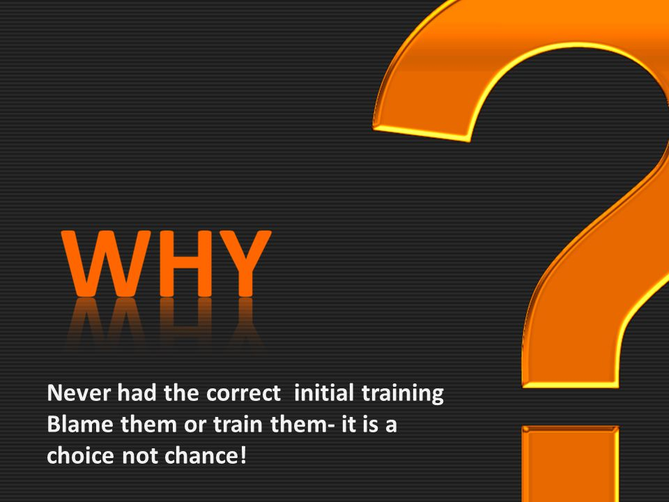 Never had the correct initial training Blame them or train them- it is a choice not chance!