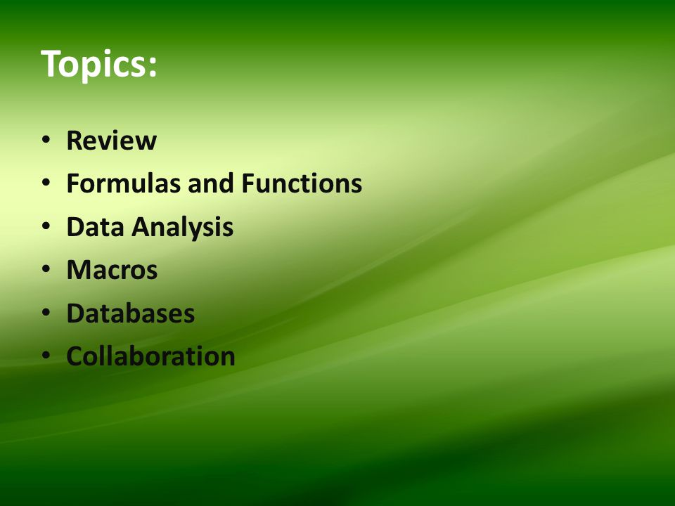 Topics: Review Formulas and Functions Data Analysis Macros Databases Collaboration