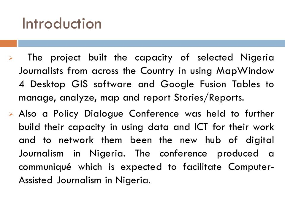 Introduction The project built the capacity of selected Nigeria Journalists from across the Country in using MapWindow 4 Desktop GIS software and Google Fusion Tables to manage, analyze, map and report Stories/Reports.
