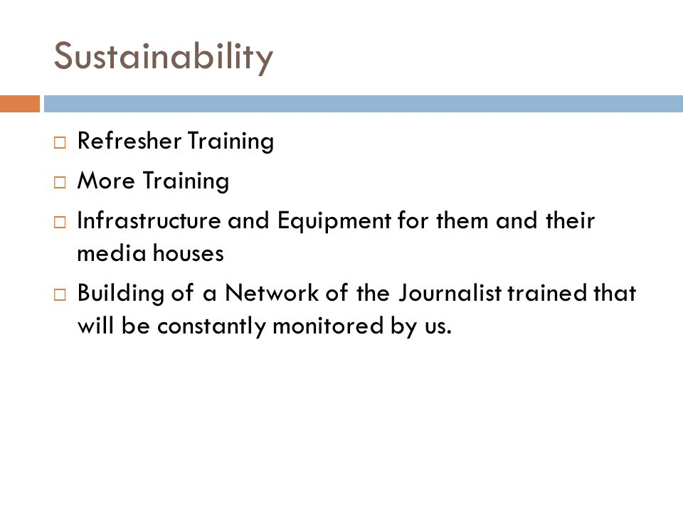 Sustainability Refresher Training More Training Infrastructure and Equipment for them and their media houses Building of a Network of the Journalist trained that will be constantly monitored by us.