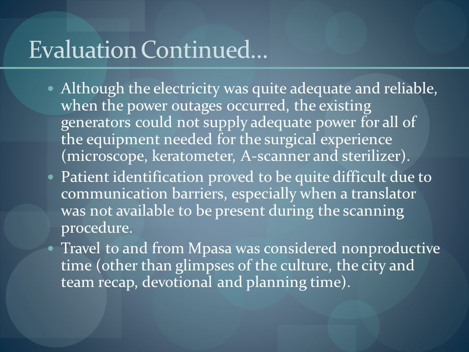 Evaluation Continued… Although the electricity was quite adequate and reliable, when the power outages occurred, the existing generators could not supply adequate power for all of the equipment needed for the surgical experience (microscope, keratometer, A-scanner and sterilizer).