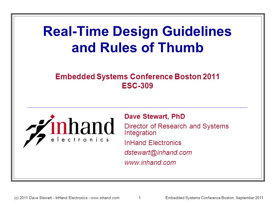 (c) 2011 Dave Stewart - InHand Electronics - www.inhand.comEmbedded Systems Conference Boston, September 201142 Basic Cyclic Executive Everything executes at same rate Example: 3 Tasks Each task executes every 20 msec (T A =T B =T C =20) Note: T i =Period of Task i Execution time constraints: C i < T A Note: C i =Worst Case Execution Time of Task i Suitable for simple control loops.