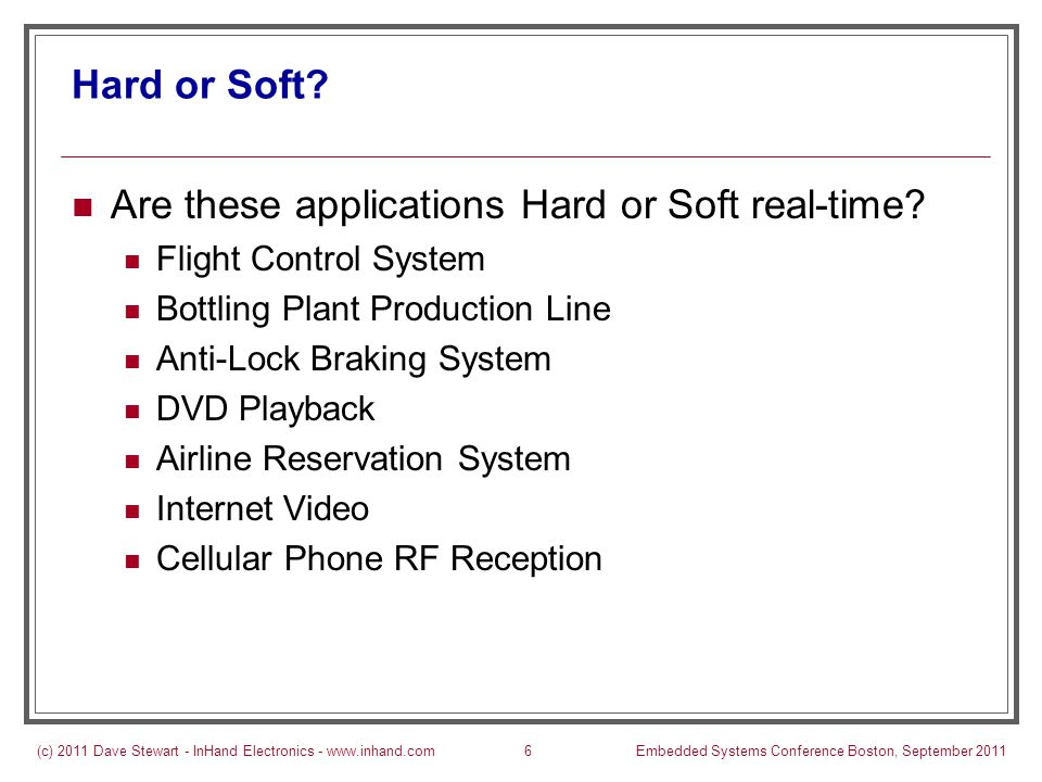 (c) 2011 Dave Stewart - InHand Electronics - www.inhand.comEmbedded Systems Conference Boston, September 201117 Preemption: When it Helps Wide variety of periods and execution times If freq of fastest task < 100 * freq of slowest task, then the task set is likely schedulable without preemption Multiple applications sharing the processor RT and non-RT tasks sharing a processor Hard and soft RT tasks sharing the processor More tolerant to design-time mistakes But this leads to laziness at design time