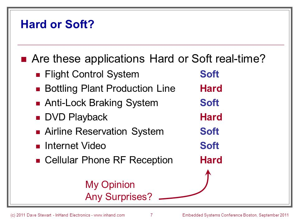 (c) 2011 Dave Stewart - InHand Electronics - www.inhand.comEmbedded Systems Conference Boston, September 20118 Soft Real-Time as a Spectrum Almost all applications can be soft real-time Sometimes, one or more timing constraints are hard Right-most end of spectrum Rarely are all timing constraints hard Few applications are non-real-time Left-most end of spectrum HardNot RT Soft Computer Simulation User Interface Electronic Engine Wireless Communication Internet Video Temperature Control Flight Control