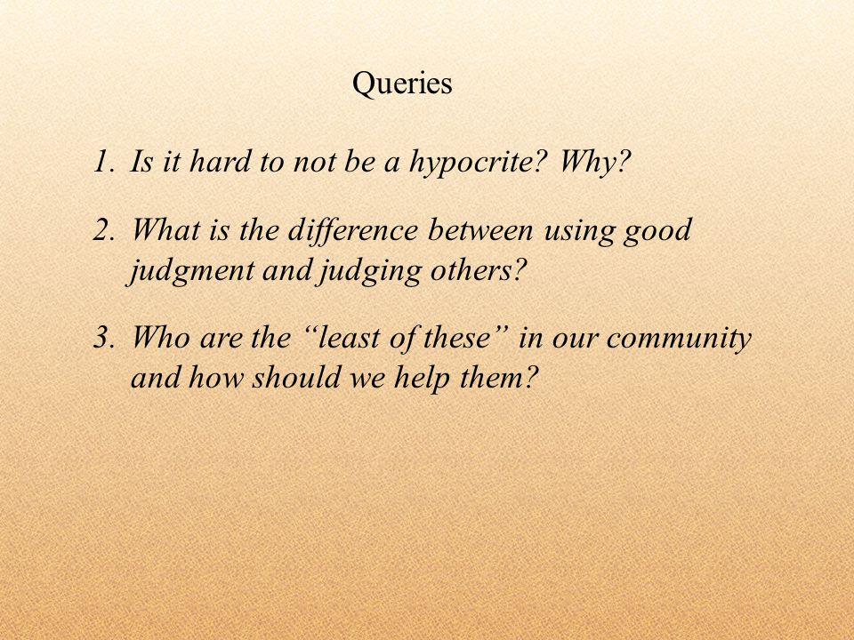 1.Is it hard to not be a hypocrite? Why? 2.What is the difference between using good judgment and judging others? 3.Who are the least of these in our