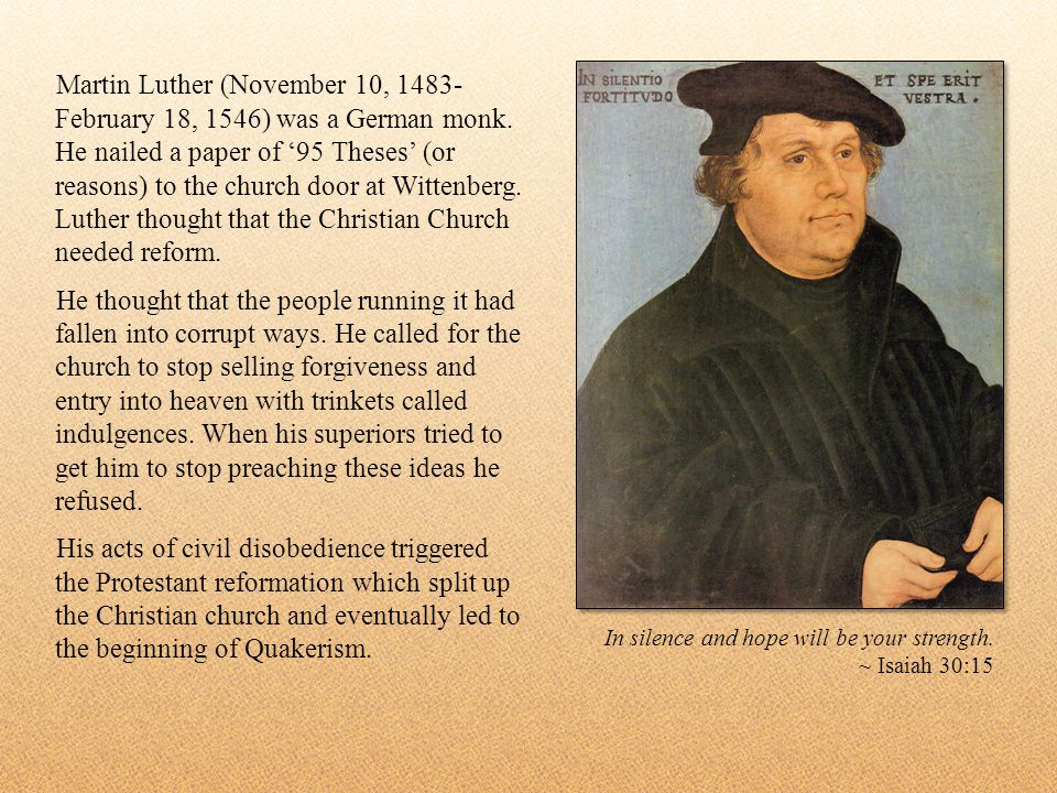 Martin Luther (November 10, 1483- February 18, 1546) was a German monk. He nailed a paper of 95 Theses (or reasons) to the church door at Wittenberg.