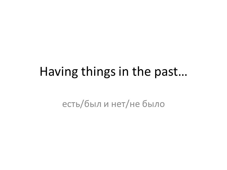 Having things in the past… есть/был и нет/не было