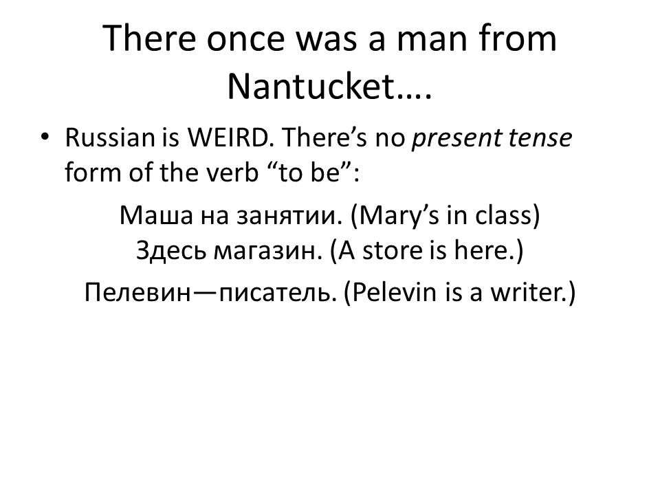 There once was a man from Nantucket…. Russian is WEIRD. Theres no present tense form of the verb to be: Маша на занятии. (Marys in class) Здесь магази