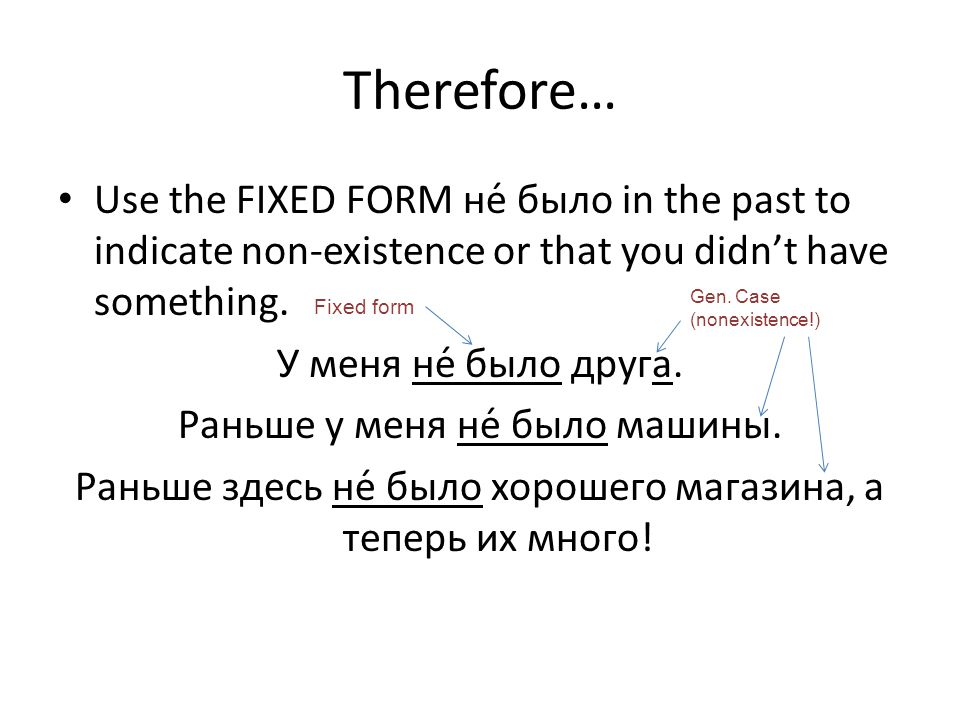 Therefore… Use the FIXED FORM не́ было in the past to indicate non-existence or that you didnt have something. У меня не́ было друга. Раньше у меня не