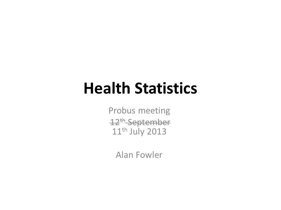 Health Statistics Probus meeting 12 th September 11 th July 2013 Alan Fowler