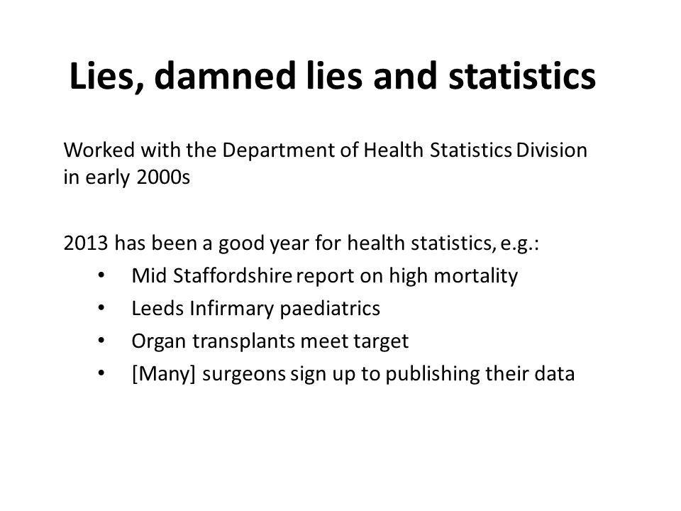 Worked with the Department of Health Statistics Division in early 2000s 2013 has been a good year for health statistics, e.g.: Mid Staffordshire report on high mortality Leeds Infirmary paediatrics Organ transplants meet target [Many] surgeons sign up to publishing their data Lies, damned lies and statistics