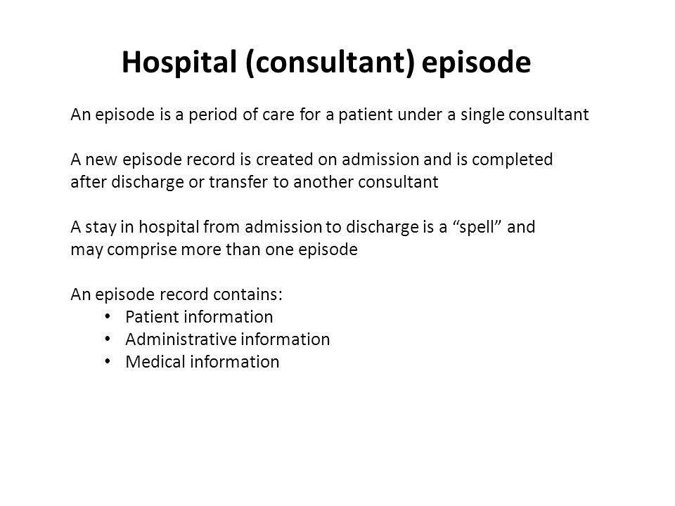 Hospital (consultant) episode An episode is a period of care for a patient under a single consultant A new episode record is created on admission and is completed after discharge or transfer to another consultant A stay in hospital from admission to discharge is a spell and may comprise more than one episode An episode record contains: Patient information Administrative information Medical information