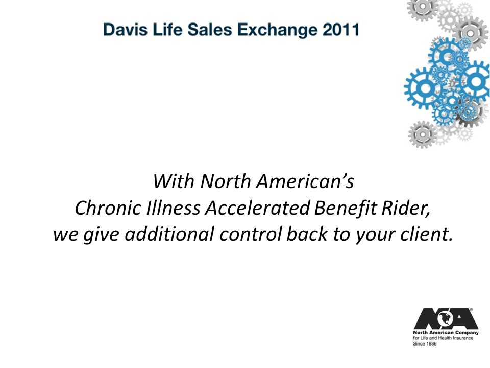 With North Americans Chronic Illness Accelerated Benefit Rider, we give additional control back to your client.