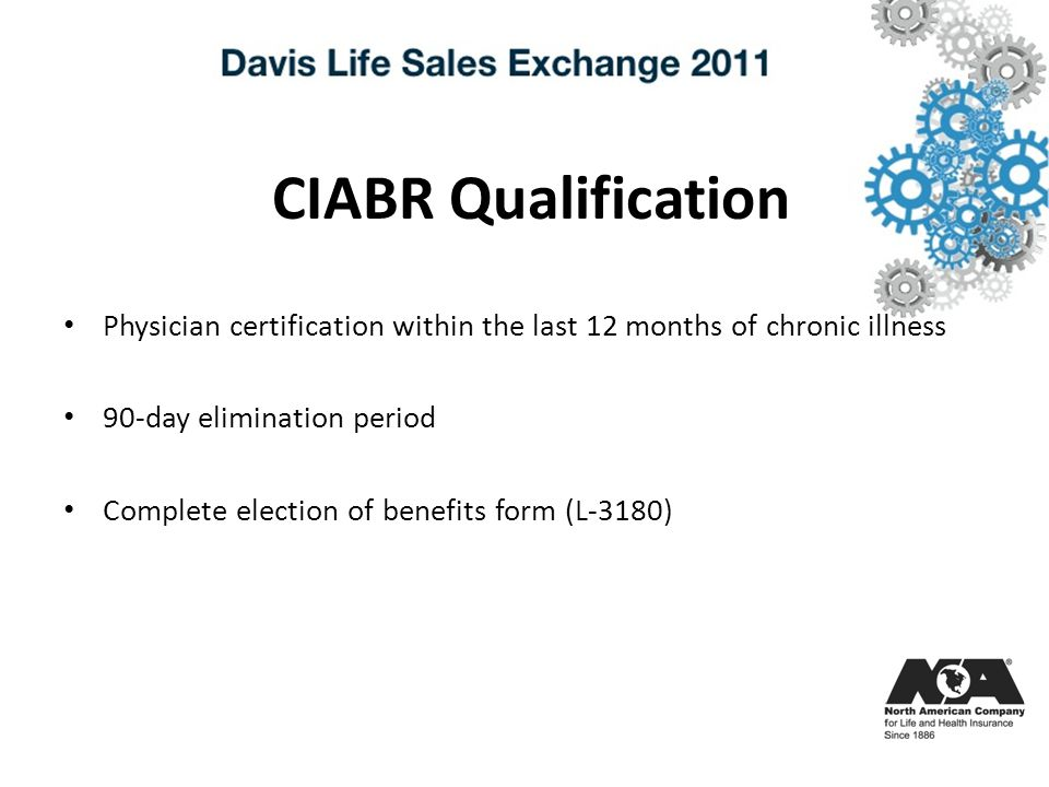 CIABR Qualification Physician certification within the last 12 months of chronic illness 90-day elimination period Complete election of benefits form (L-3180)